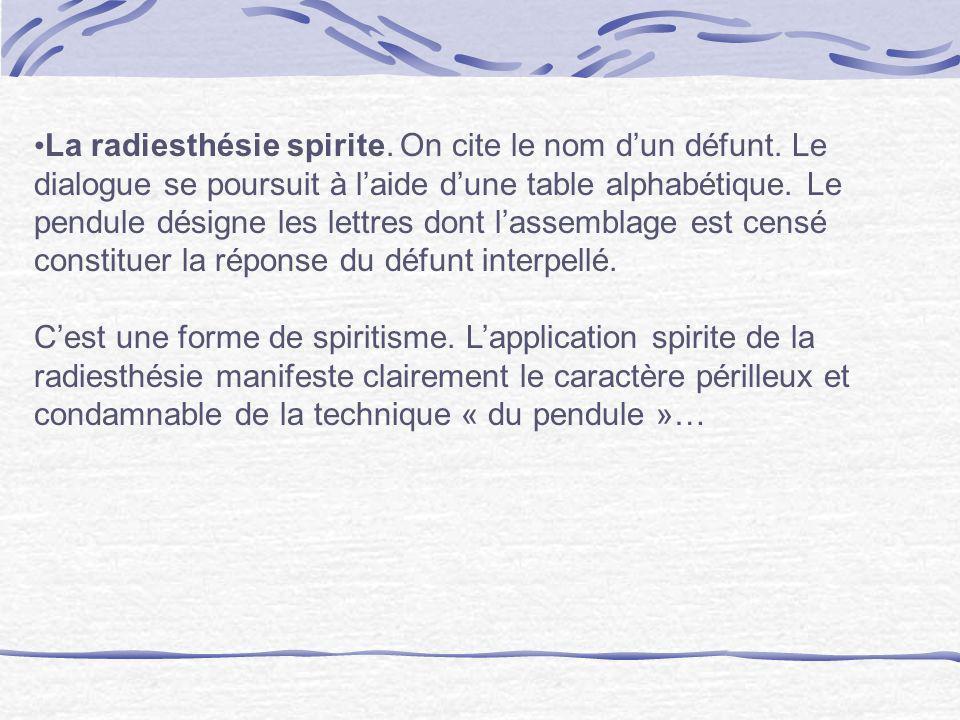 La radiesthésie spirite. On cite le nom dun défunt. Le dialogue se poursuit à laide dune table alphabétique. Le pendule désigne les lettres dont lasse