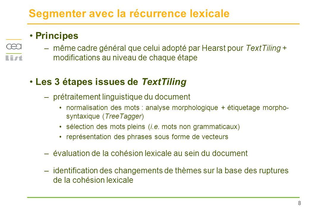 8 Segmenter avec la récurrence lexicale Principes –même cadre général que celui adopté par Hearst pour TextTiling + modifications au niveau de chaque