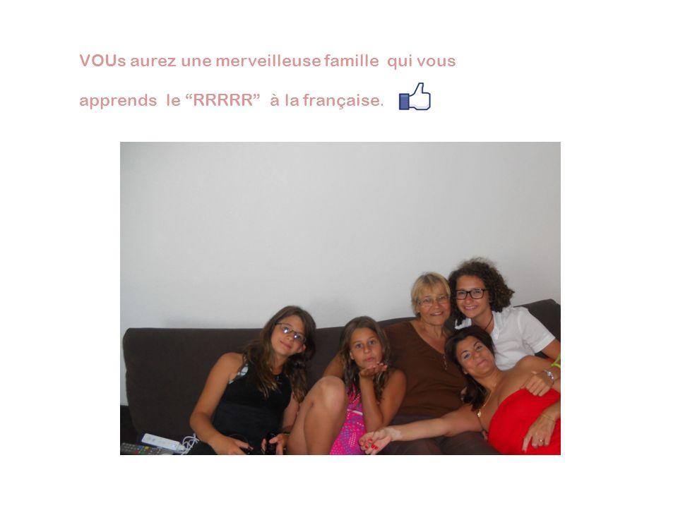 VOUs aurez une merveilleuse famille qui vous apprends le RRRRR à la française.