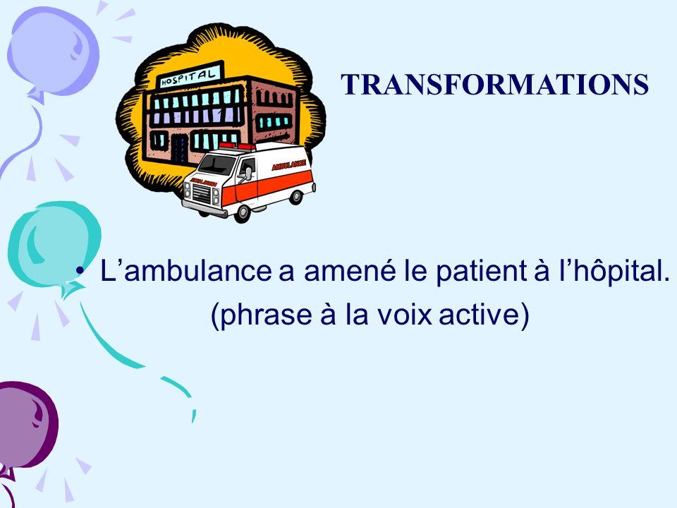 Lambulance a amené le patient à lhôpital. (phrase à la voix active) TRANSFORMATIONS