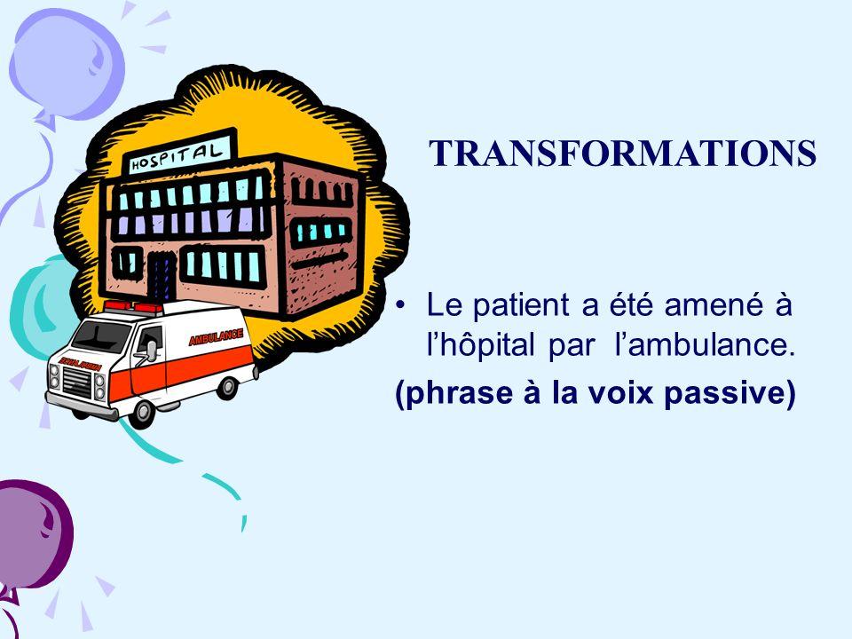 Le patient a été amené à lhôpital par lambulance. (phrase à la voix passive) TRANSFORMATIONS