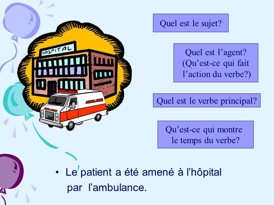 Le patient a été amené à lhôpital par lambulance. Quel est le sujet? Quel est lagent? (Quest-ce qui fait laction du verbe?) Quest-ce qui montre le tem