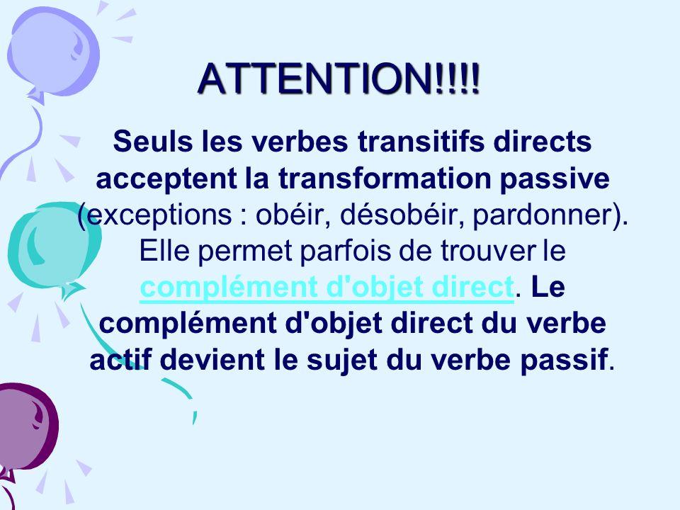 ATTENTION!!!! Seuls les verbes transitifs directs acceptent la transformation passive (exceptions : obéir, désobéir, pardonner). Elle permet parfois d