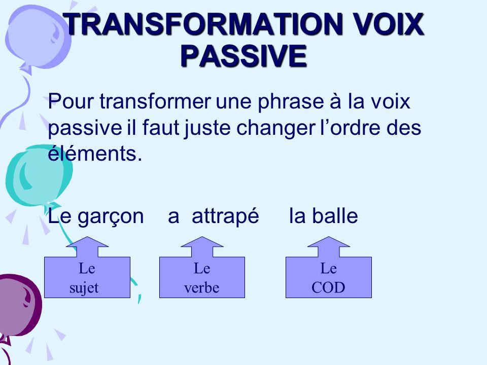 TRANSFORMATION VOIX PASSIVE Pour transformer une phrase à la voix passive il faut juste changer lordre des éléments. Le garçon a attrapé la balle Le s