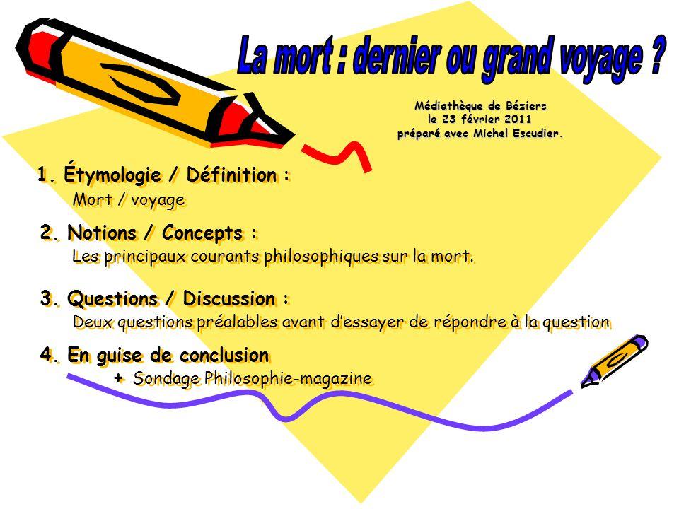 1. Étymologie / Définition : Mort / voyage 2. Notions / Concepts : Les principaux courants philosophiques sur la mort. 3. Questions / Discussion : Deu
