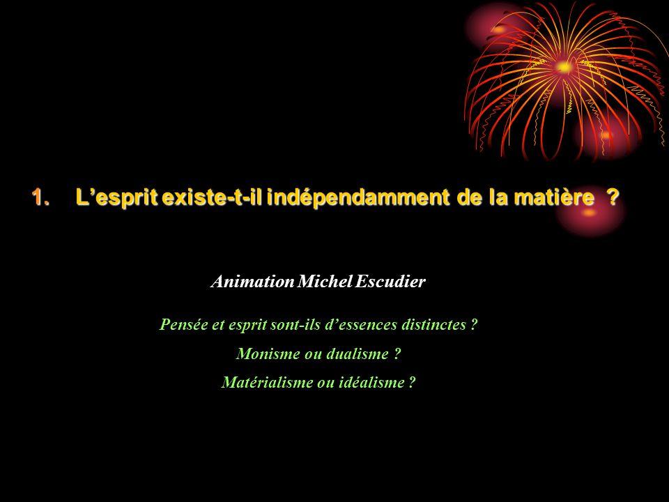 1.Lesprit existe-t-il indépendamment de la matière ? Animation Michel Escudier Pensée et esprit sont-ils dessences distinctes ? Monisme ou dualisme ?
