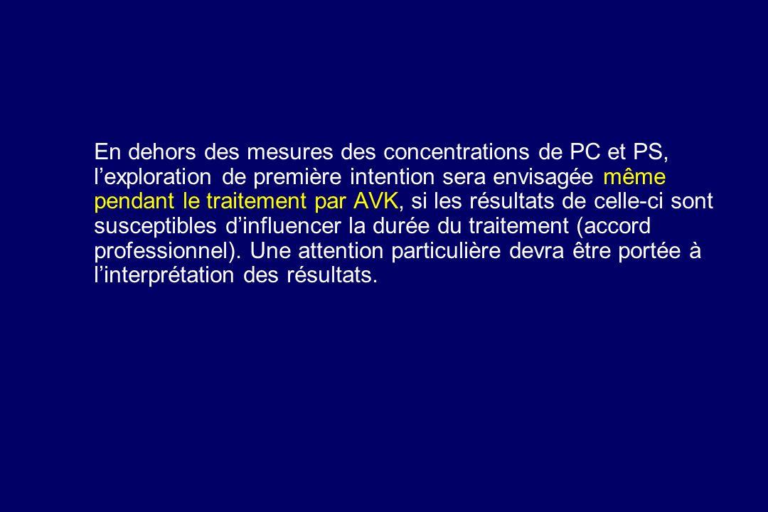En dehors des mesures des concentrations de PC et PS, lexploration de première intention sera envisagée même pendant le traitement par AVK, si les rés