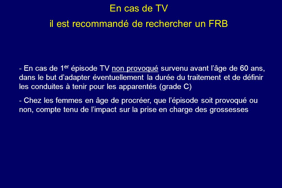 En cas de TV il est recommandé de rechercher un FRB - - En cas de 1 er épisode TV non provoqué survenu avant lâge de 60 ans, dans le but dadapter éven