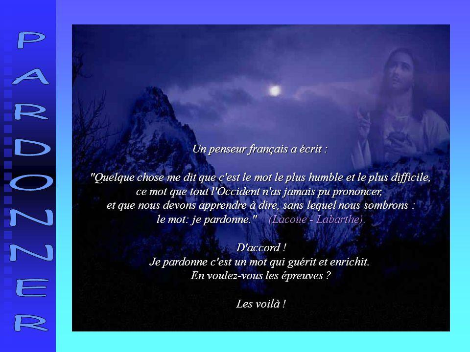 Un penseur français a écrit : Quelque chose me dit que c est le mot le plus humble et le plus difficile, ce mot que tout l Occident n as jamais pu prononcer, et que nous devons apprendre à dire, sans lequel nous sombrons : le mot: je pardonne. (Lacoue - Labarthe).