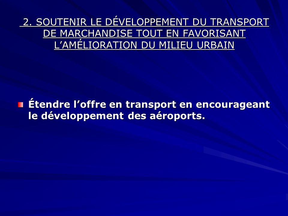 Étendre loffre en transport en encourageant le développement des aéroports. 2. SOUTENIR LE DÉVELOPPEMENT DU TRANSPORT DE MARCHANDISE TOUT EN FAVORISAN