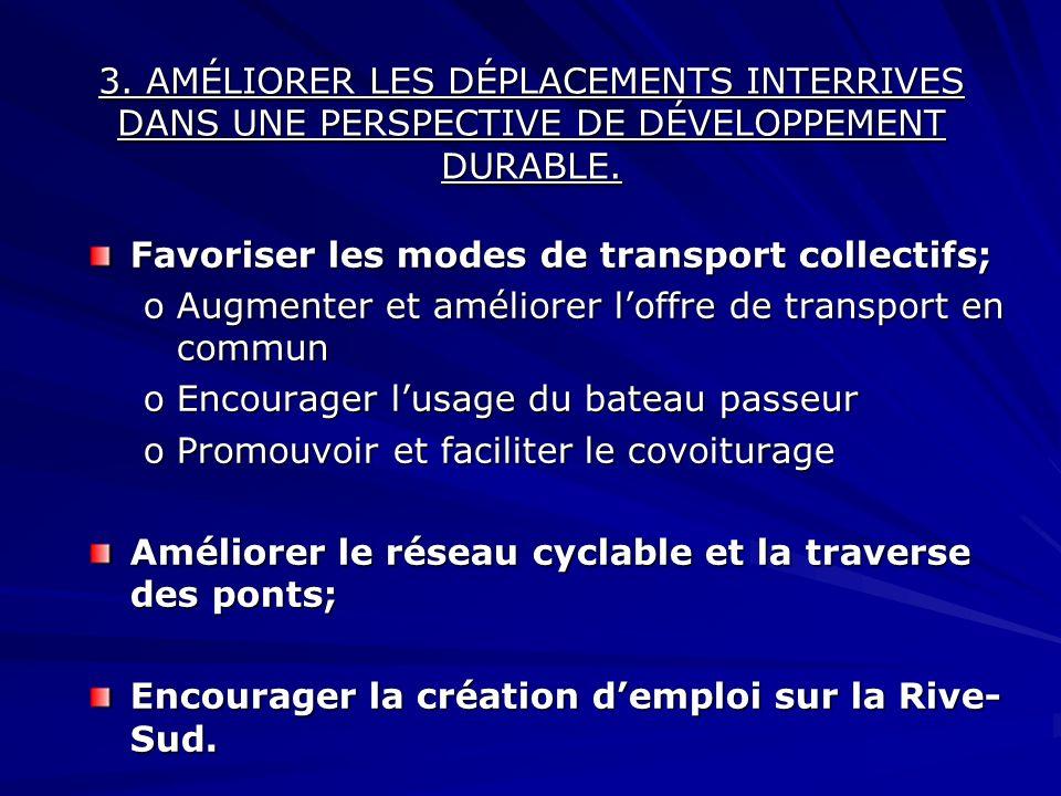 3. AMÉLIORER LES DÉPLACEMENTS INTERRIVES DANS UNE PERSPECTIVE DE DÉVELOPPEMENT DURABLE. Favoriser les modes de transport collectifs; oAugmenter et amé