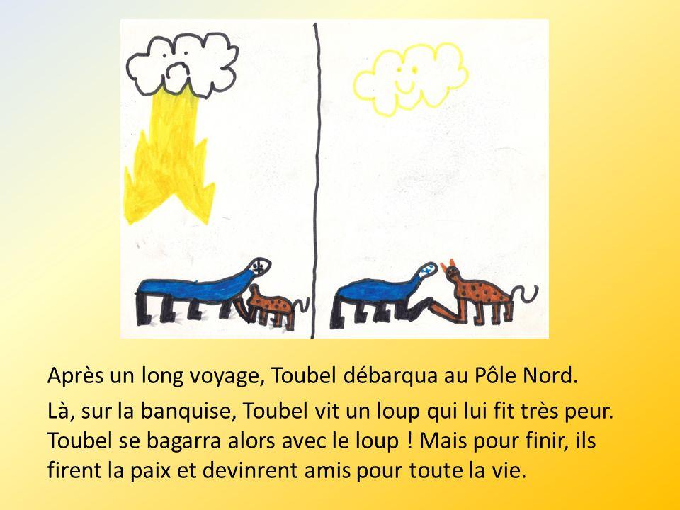 Après un long voyage, Toubel débarqua au Pôle Nord. Là, sur la banquise, Toubel vit un loup qui lui fit très peur. Toubel se bagarra alors avec le lou