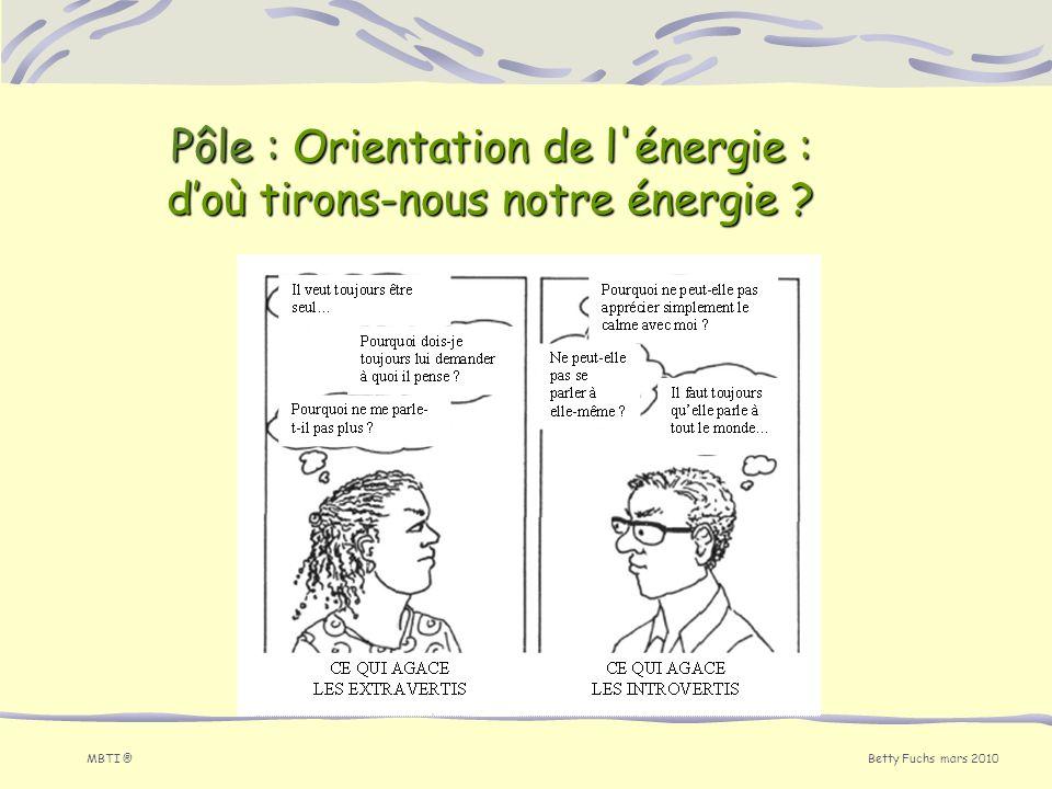 Betty Fuchs mars 2010 MBTI ® Pôle : Orientation de l'énergie : doù tirons-nous notre énergie ?