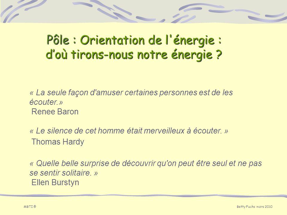 Betty Fuchs mars 2010 MBTI ® Pôle : Orientation de l'énergie : doù tirons-nous notre énergie ? « La seule façon d'amuser certaines personnes est de le
