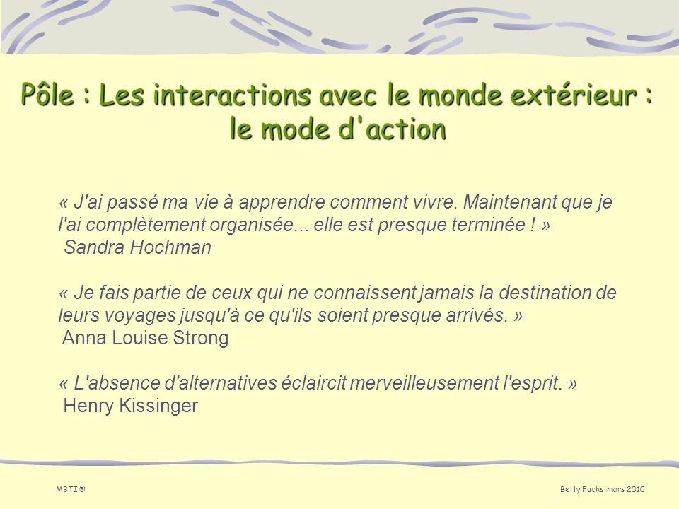 Betty Fuchs mars 2010 MBTI ® Pôle : Les interactions avec le monde extérieur : le mode d'action « J'ai passé ma vie à apprendre comment vivre. Mainten