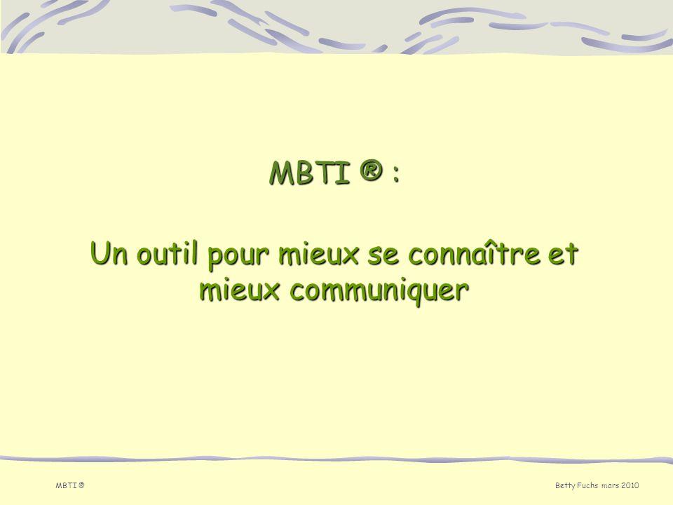 Betty Fuchs mars 2010 MBTI ® MBTI ® : Un outil pour mieux se connaître et mieux communiquer