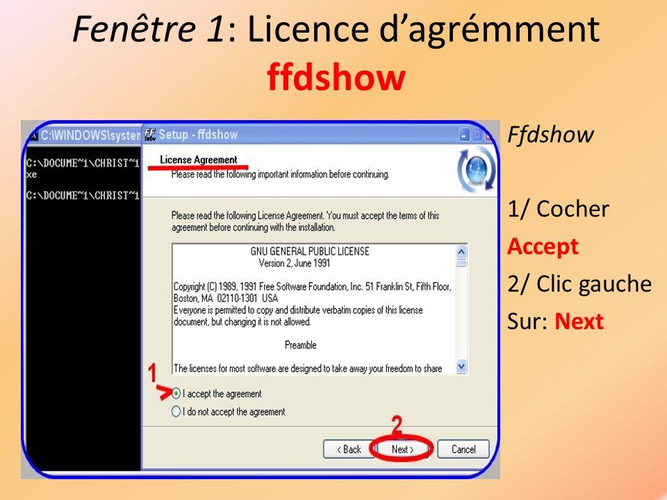 Fenêtre 1: Licence dagrémment ffdshow Ffdshow 1/ Cocher Accept 2/ Clic gauche Sur: Next