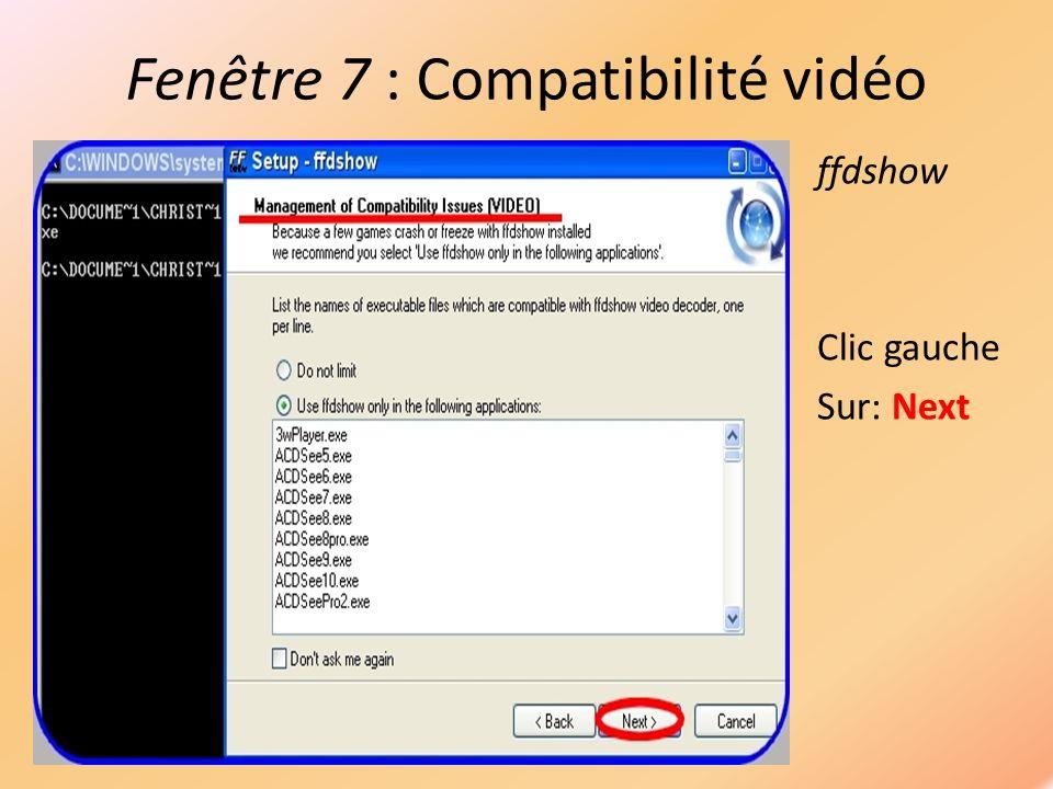 Fenêtre 7 : Compatibilité vidéo ffdshow Clic gauche Sur: Next