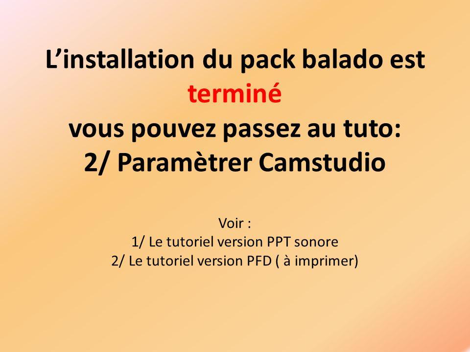 Linstallation du pack balado est terminé vous pouvez passez au tuto: 2/ Paramètrer Camstudio Voir : 1/ Le tutoriel version PPT sonore 2/ Le tutoriel version PFD ( à imprimer)