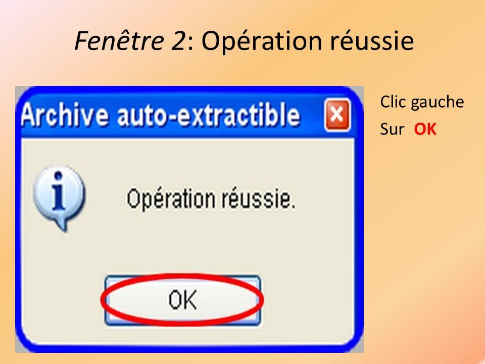 Fenêtre 2: Opération réussie Clic gauche Sur OK
