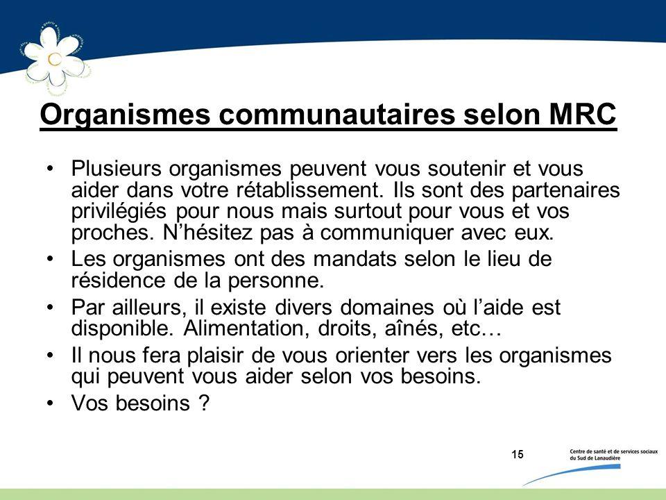 15 Organismes communautaires selon MRC Plusieurs organismes peuvent vous soutenir et vous aider dans votre rétablissement. Ils sont des partenaires pr