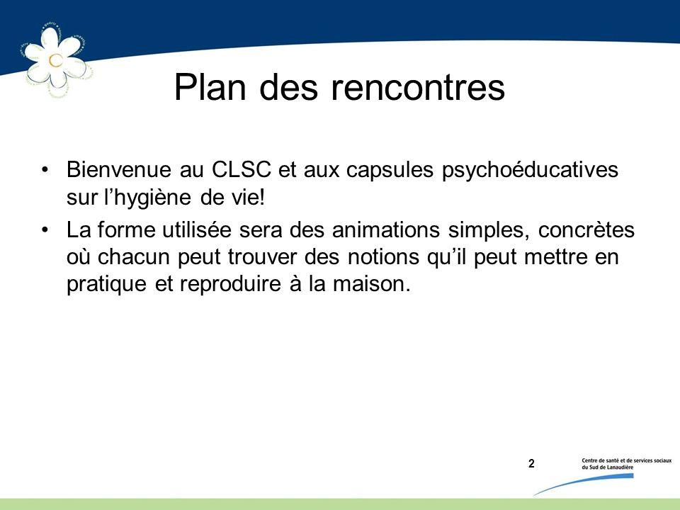 Plan des rencontres Bienvenue au CLSC et aux capsules psychoéducatives sur lhygiène de vie! La forme utilisée sera des animations simples, concrètes o