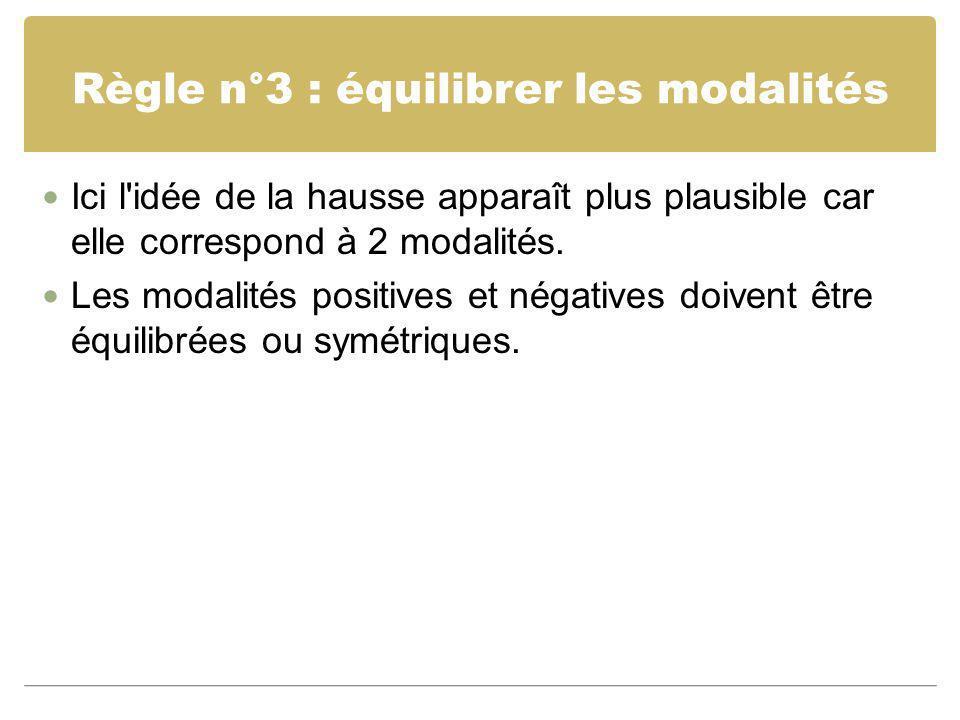Règle n°3 : équilibrer les modalités Ici l'idée de la hausse apparaît plus plausible car elle correspond à 2 modalités. Les modalités positives et nég