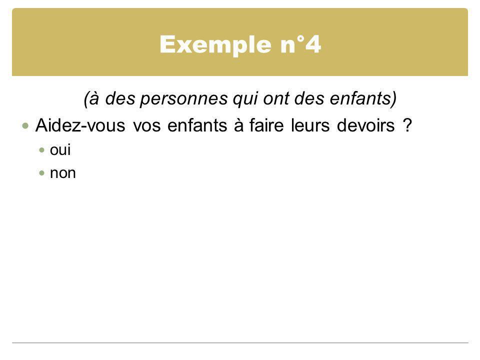Exemple n°4 (à des personnes qui ont des enfants) Aidez-vous vos enfants à faire leurs devoirs ? oui non