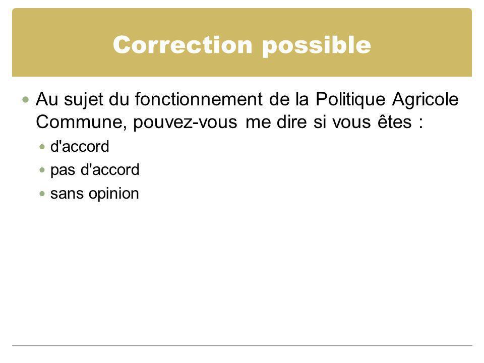 Correction possible Au sujet du fonctionnement de la Politique Agricole Commune, pouvez-vous me dire si vous êtes : d'accord pas d'accord sans opinion