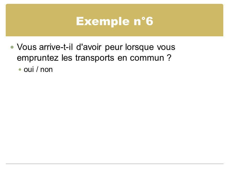 Exemple n°6 Vous arrive-t-il d'avoir peur lorsque vous empruntez les transports en commun ? oui / non