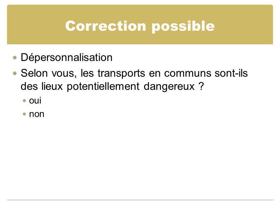 Correction possible Dépersonnalisation Selon vous, les transports en communs sont-ils des lieux potentiellement dangereux ? oui non
