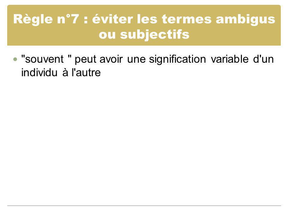 Règle n°7 : éviter les termes ambigus ou subjectifs