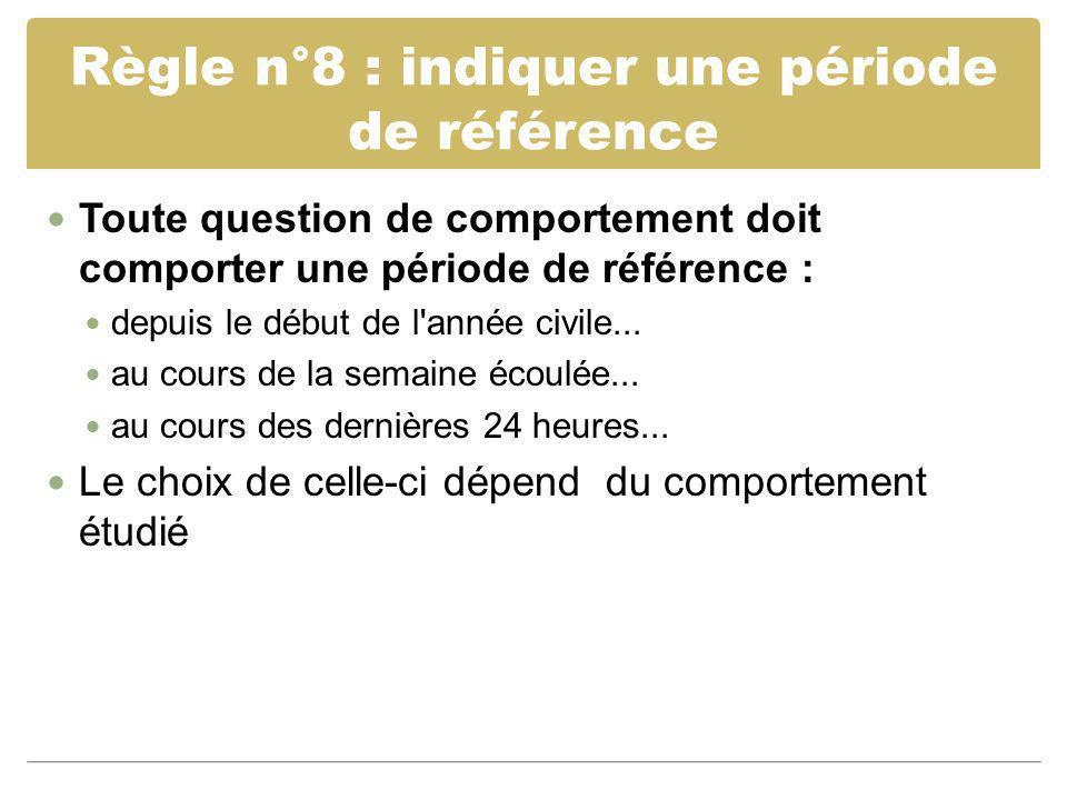 Règle n°8 : indiquer une période de référence Toute question de comportement doit comporter une période de référence : depuis le début de l'année civi