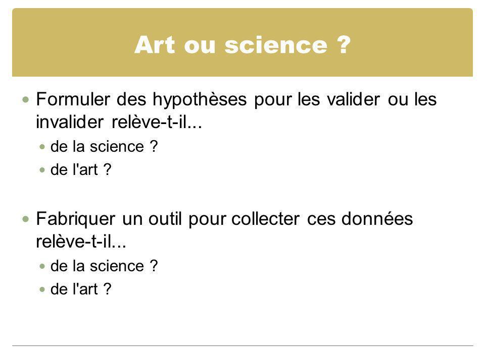 Art ou science ? Formuler des hypothèses pour les valider ou les invalider relève-t-il... de la science ? de l'art ? Fabriquer un outil pour collecter