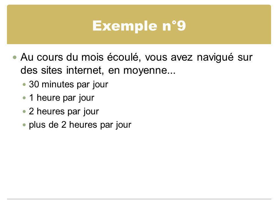 Exemple n°9 Au cours du mois écoulé, vous avez navigué sur des sites internet, en moyenne... 30 minutes par jour 1 heure par jour 2 heures par jour pl