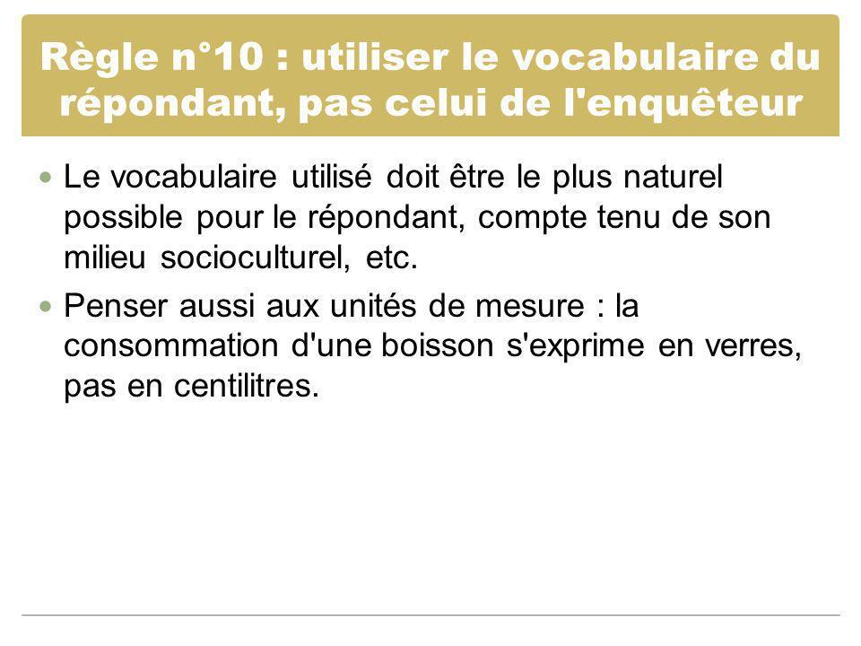 Règle n°10 : utiliser le vocabulaire du répondant, pas celui de l'enquêteur Le vocabulaire utilisé doit être le plus naturel possible pour le répondan