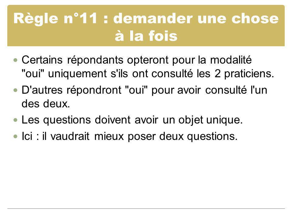 Règle n°11 : demander une chose à la fois Certains répondants opteront pour la modalité