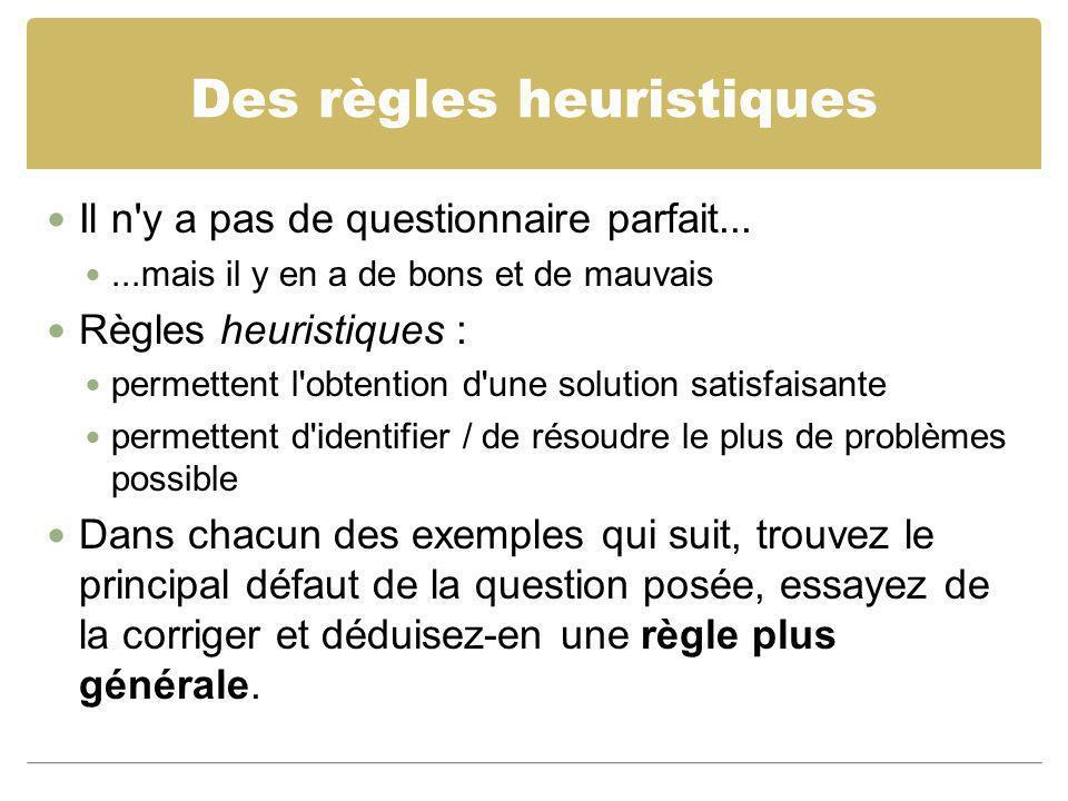 Des règles heuristiques Il n'y a pas de questionnaire parfait......mais il y en a de bons et de mauvais Règles heuristiques : permettent l'obtention d