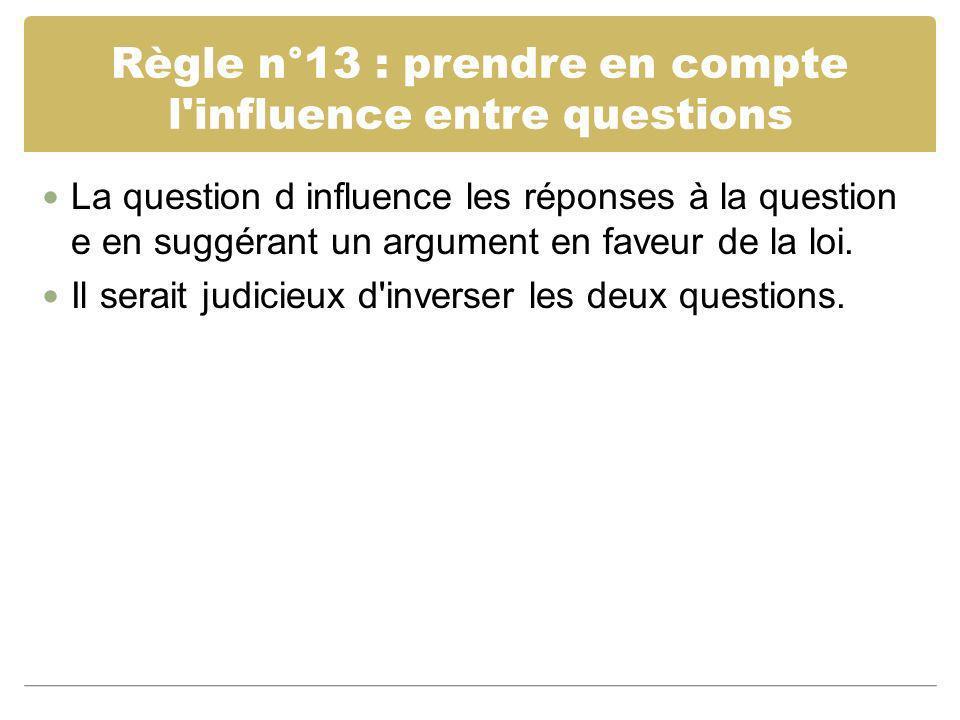 Règle n°13 : prendre en compte l'influence entre questions La question d influence les réponses à la question e en suggérant un argument en faveur de