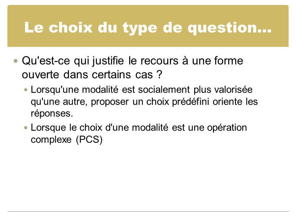 Le choix du type de question... Qu'est-ce qui justifie le recours à une forme ouverte dans certains cas ? Lorsqu'une modalité est socialement plus val
