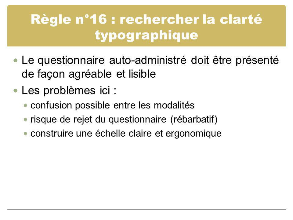 Règle n°16 : rechercher la clarté typographique Le questionnaire auto-administré doit être présenté de façon agréable et lisible Les problèmes ici : c