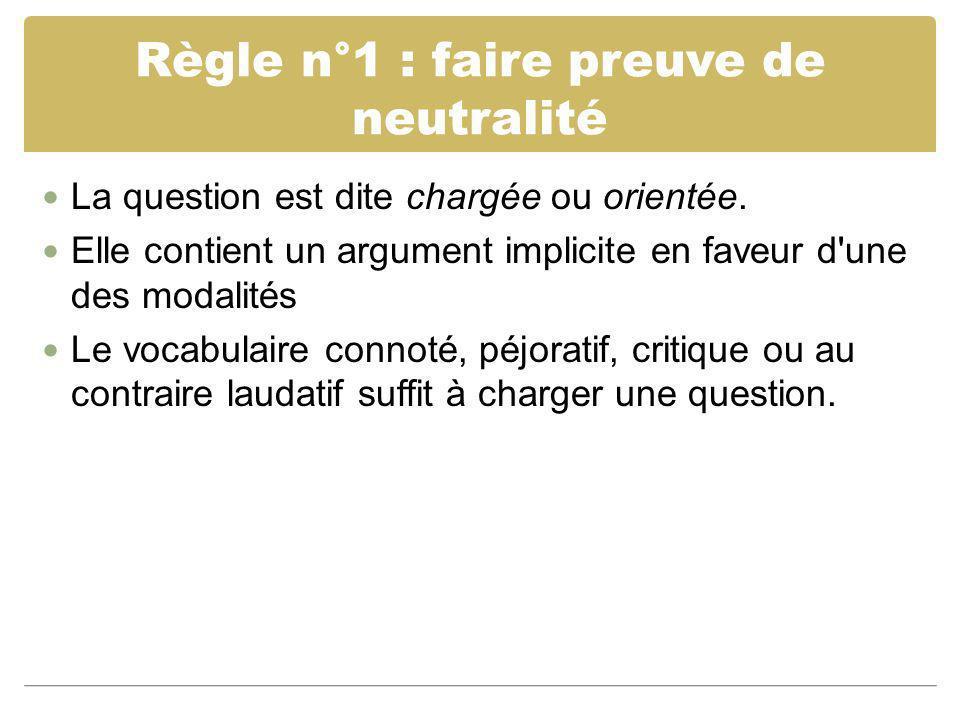 Règle n°1 : faire preuve de neutralité La question est dite chargée ou orientée. Elle contient un argument implicite en faveur d'une des modalités Le