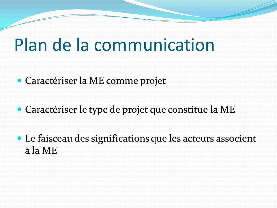 Plan de la communication Caractériser la ME comme projet Caractériser le type de projet que constitue la ME Le faisceau des significations que les acteurs associent à la ME