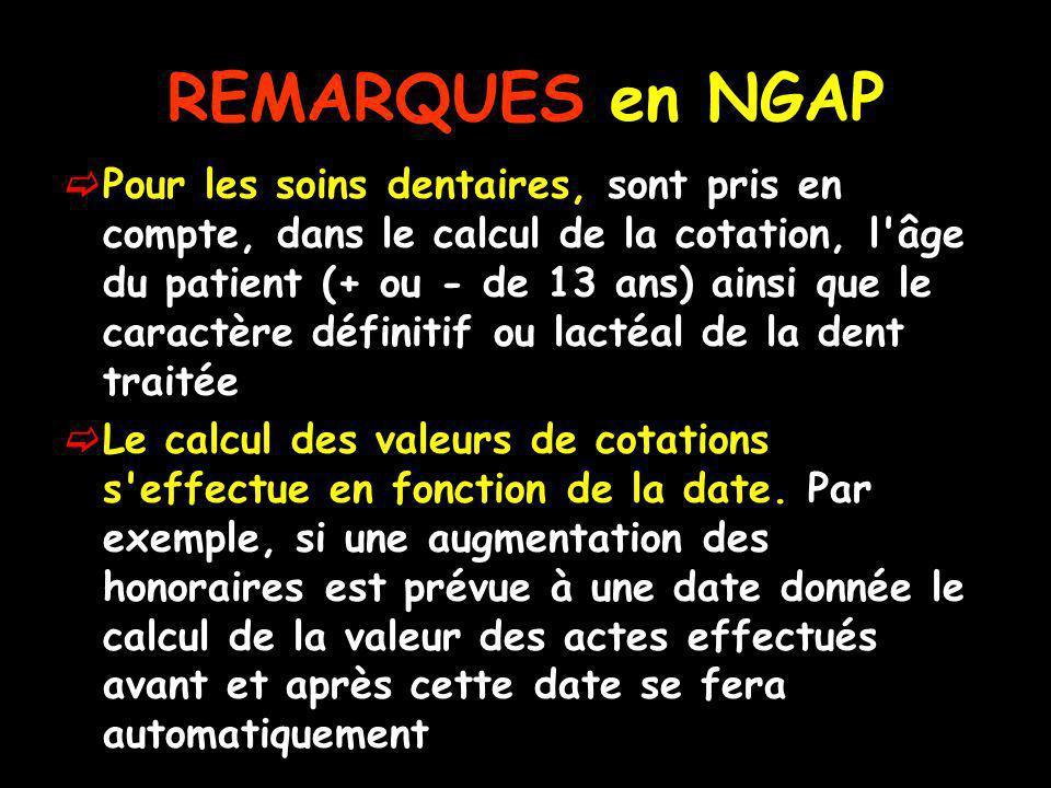 REMARQUES en NGAP Pour les soins dentaires, sont pris en compte, dans le calcul de la cotation, l âge du patient (+ ou - de 13 ans) ainsi que le caractère définitif ou lactéal de la dent traitée Le calcul des valeurs de cotations s effectue en fonction de la date.