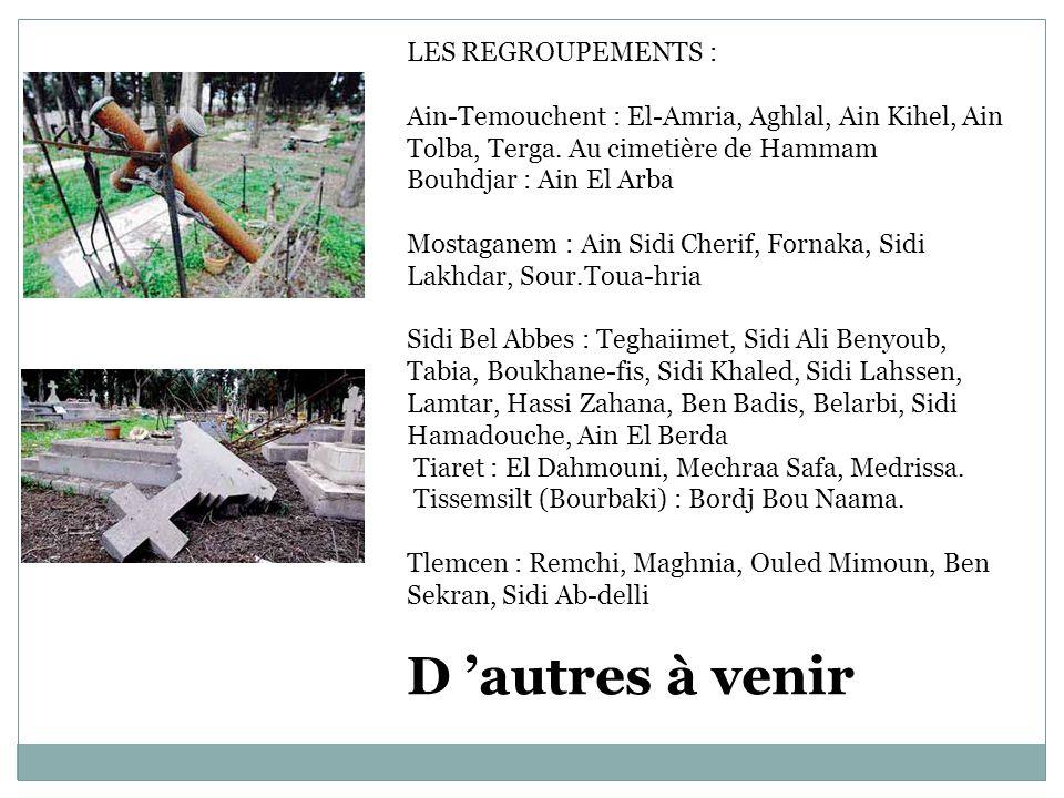 LES REGROUPEMENTS : Ain-Temouchent : El-Amria, Aghlal, Ain Kihel, Ain Tolba, Terga. Au cimetière de Hammam Bouhdjar : Ain El Arba Mostaganem : Ain Sid