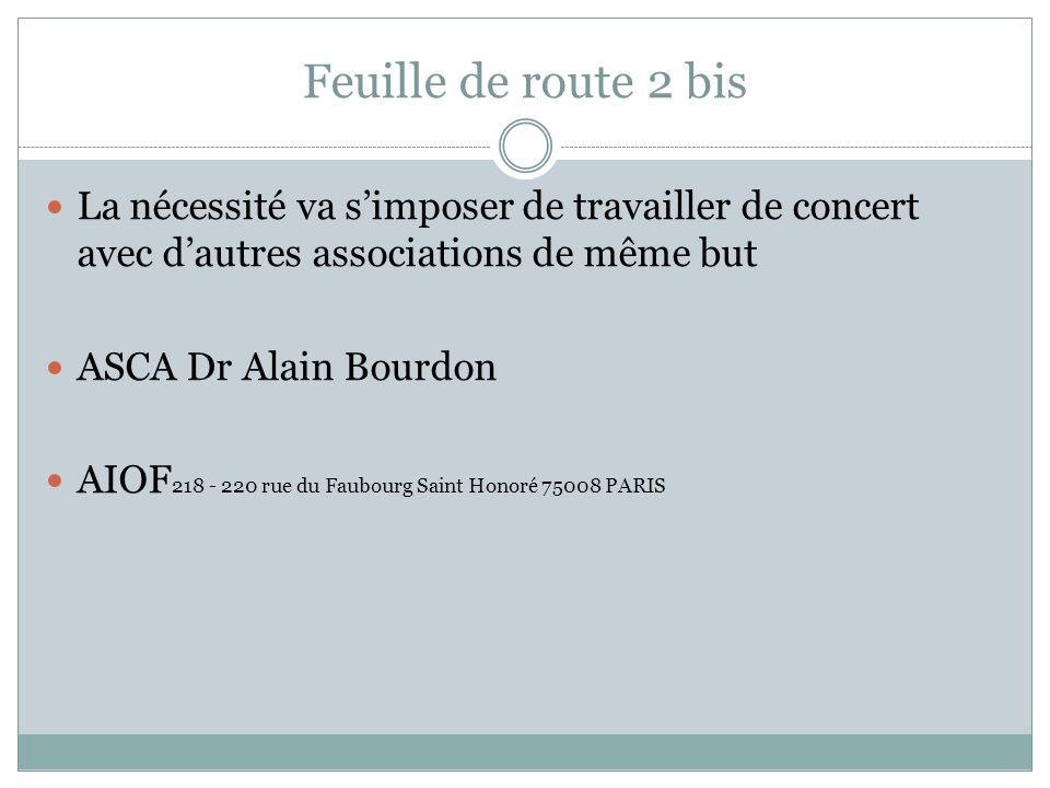 Feuille de route 2 bis La nécessité va simposer de travailler de concert avec dautres associations de même but ASCA Dr Alain Bourdon AIOF 218 - 220 rue du Faubourg Saint Honoré 75008 PARIS