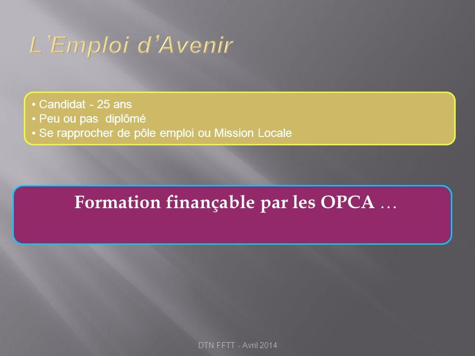 Formation finançable par les OPCA … Candidat - 25 ans Peu ou pas diplômé Se rapprocher de pôle emploi ou Mission Locale DTN FFTT - Avril 2014