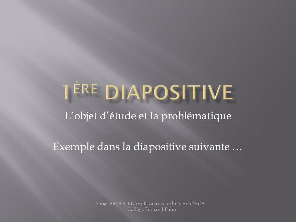 Lobjet détude et la problématique Exemple dans la diapositive suivante … Sonja ARNOULD-professeur coordinateur d'HdA - Collège Fernand Balin