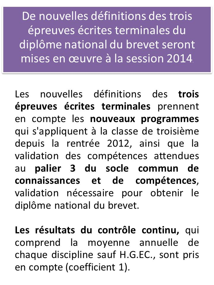 De nouvelles définitions des trois épreuves écrites terminales du diplôme national du brevet seront mises en œuvre à la session 2014. Les nouvelles dé