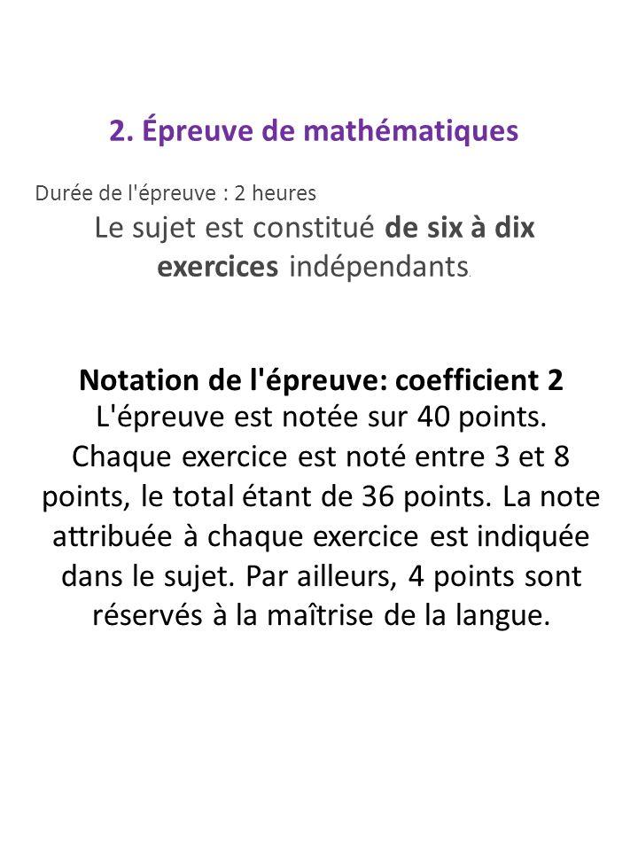 2. Épreuve de mathématiques Durée de l'épreuve : 2 heures Le sujet est constitué de six à dix exercices indépendants. Notation de l'épreuve: coefficie